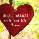 Regali Solidali per la Festa della Mamma